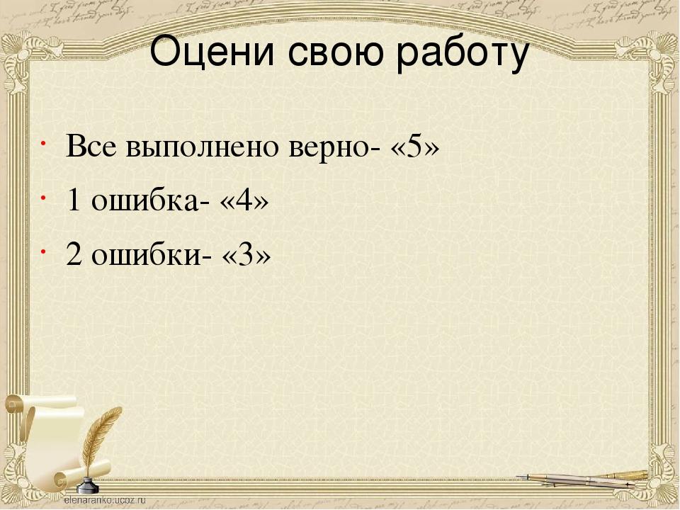 Оцени свою работу Все выполнено верно- «5» 1 ошибка- «4» 2 ошибки- «3»