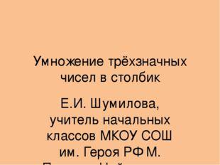 Умножение трёхзначных чисел в столбик Е.И. Шумилова, учитель начальных классо