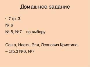 Домашнее задание Стр. 3 № 6 № 5, №7 – по выбору Саша, Настя, Эля, Леонович Кр