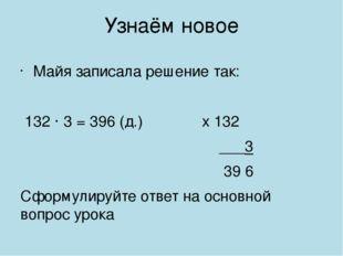 Узнаём новое Майя записала решение так: 132 · 3 = 396 (д.) х 132 ___3 39 6 Сф