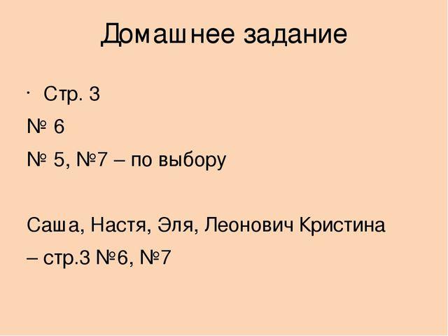 Домашнее задание Стр. 3 № 6 № 5, №7 – по выбору Саша, Настя, Эля, Леонович Кр...