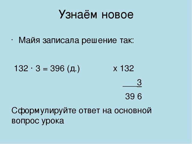 Узнаём новое Майя записала решение так: 132 · 3 = 396 (д.) х 132 ___3 39 6 Сф...
