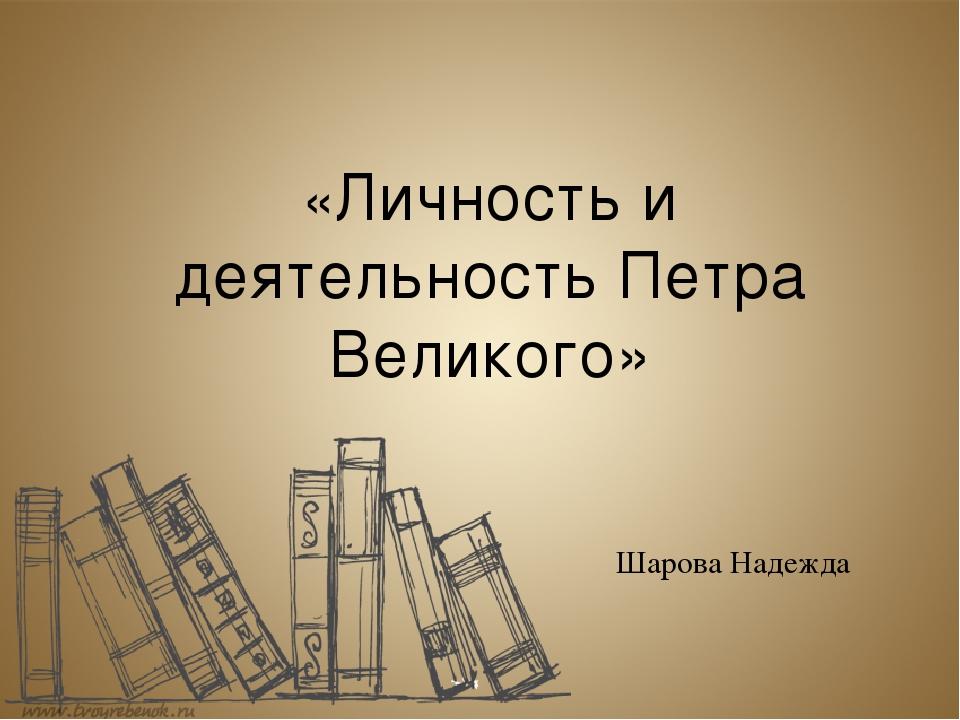 «Личность и деятельность Петра Великого» Шарова Надежда