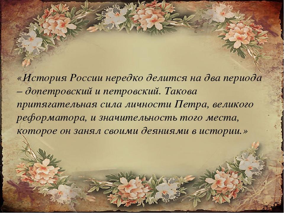 «История России нередко делится на два периода – допетровский и петровский....