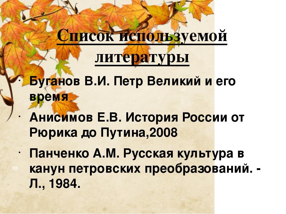 Список используемой литературы Буганов В.И. Петр Великий и его время Анисимов...