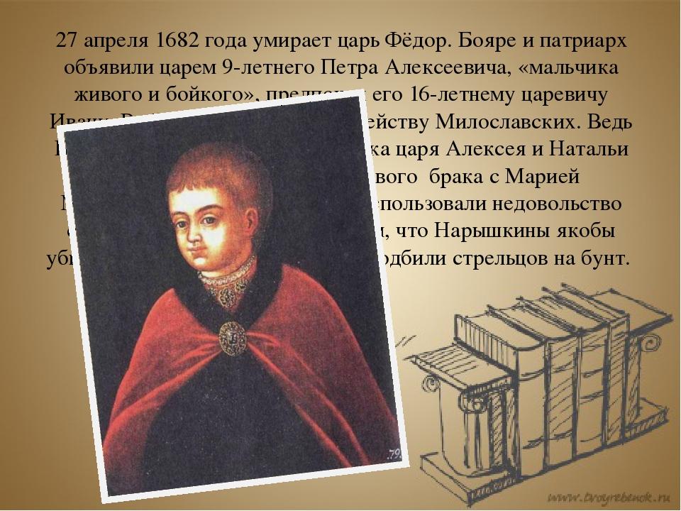 27 апреля 1682 года умирает царь Фёдор. Бояре и патриарх объявили царем 9-лет...