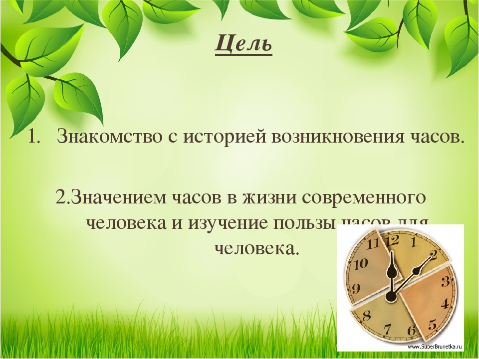 Цель 1. Знакомство с историей возникновения часов. 2.Значением часов в жизни...