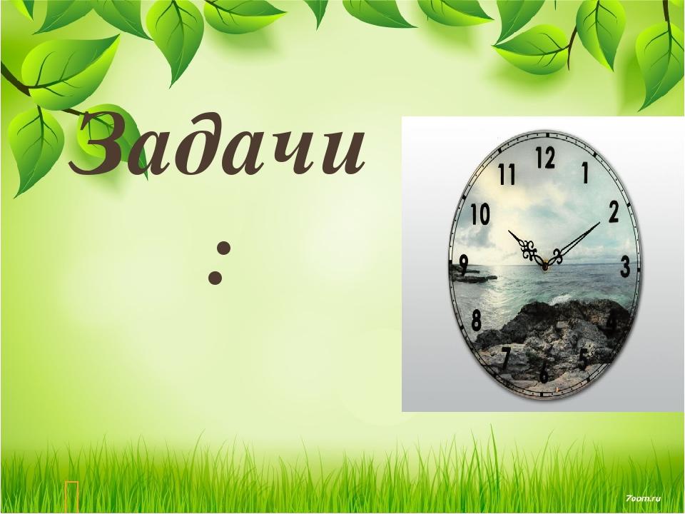 Задачи: Исследовать историю происхождения часов, познакомиться с их устройст...
