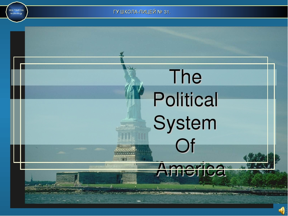 ГУ ШКОЛА-ЛИЦЕЙ № 31. MULTIMEDIA technology The Political System Of America