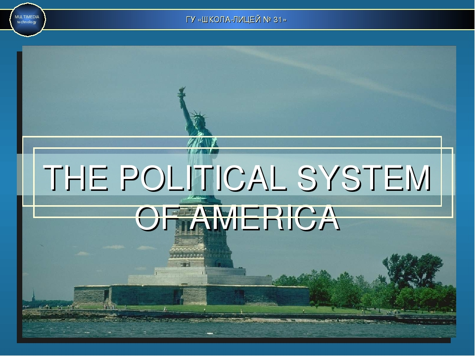 ГУ «ШКОЛА-ЛИЦЕЙ № 31» MULTIMEDIA technology THE POLITICAL SYSTEM OF AMERICA