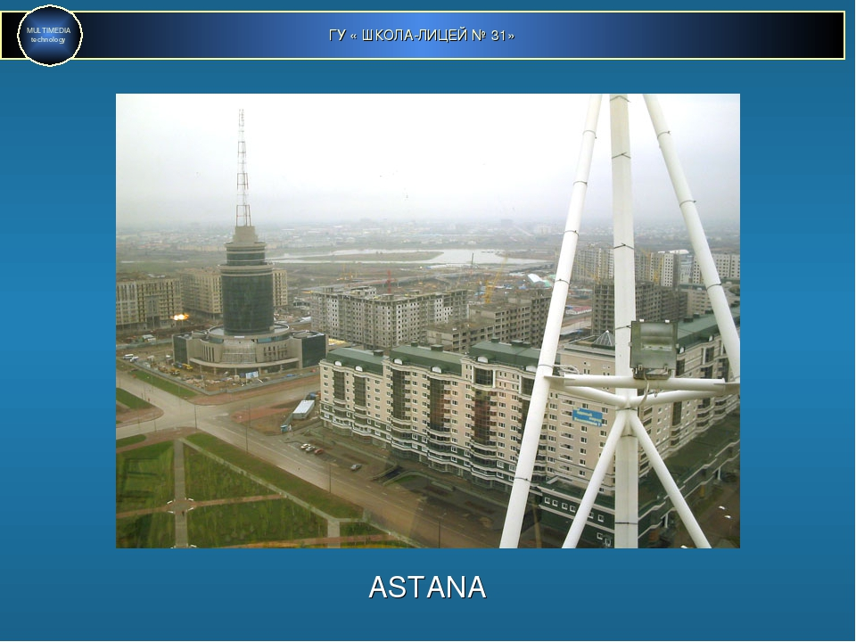 ГУ « ШКОЛА-ЛИЦЕЙ № 31» MULTIMEDIA technology ASTANA