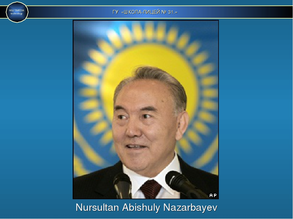 ГУ «ШКОЛА-ЛИЦЕЙ № 31.» MULTIMEDIA technology Nursultan Abishuly Nazarbayev