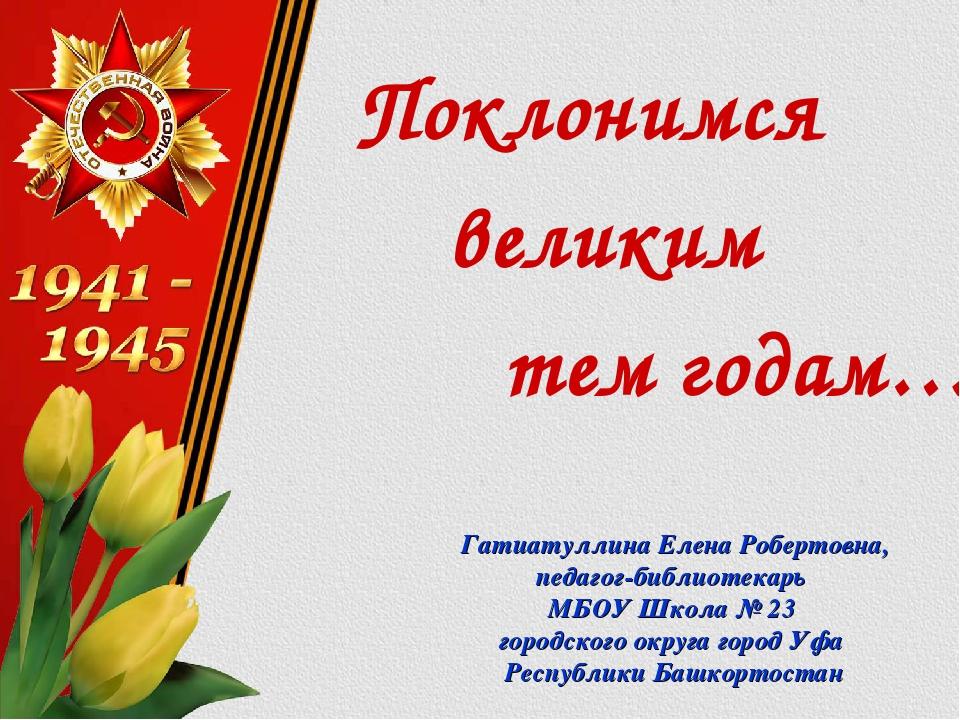 Поклонимся великим тем годам… Гатиатуллина Елена Робертовна, педагог-библиот...