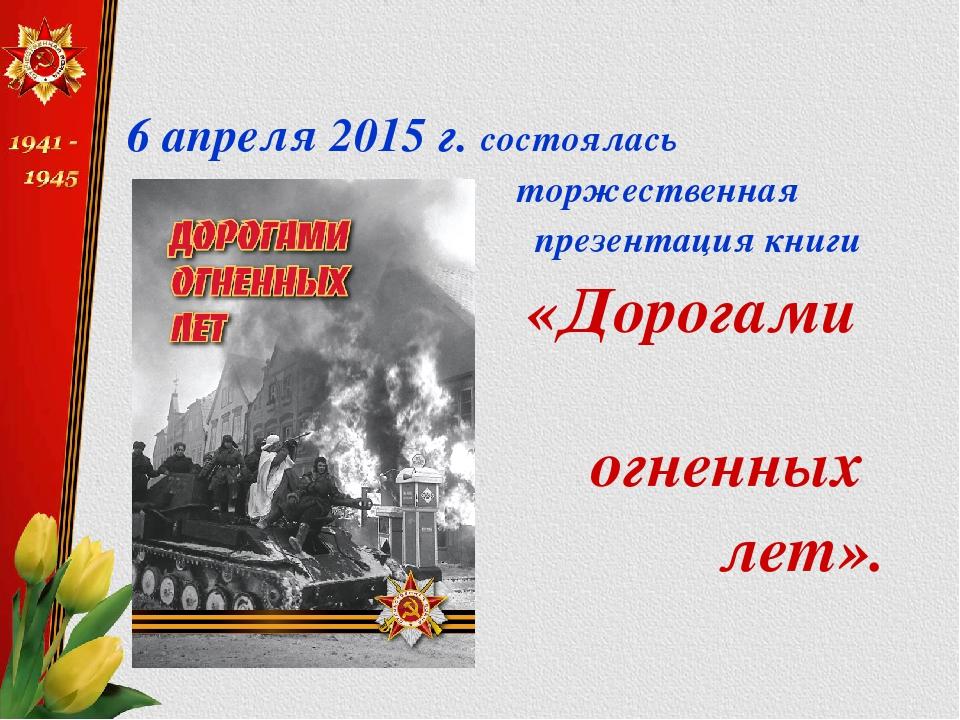 6 апреля 2015 г. состоялась торжественная презентация книги «Дорогами огненн...