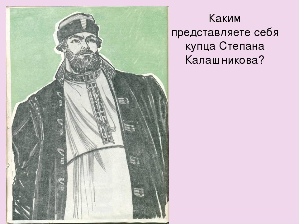 Каким представляете себя купца Степана Калашникова?