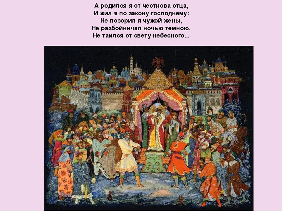 А родился я от честнова отца, И жил я по закону господнему: Не позорил я чужо...