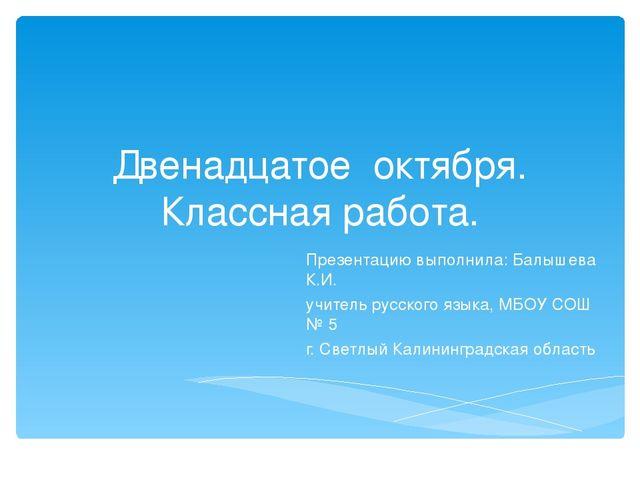 Двенадцатое октября. Классная работа. Презентацию выполнила: Балышева К.И. уч...