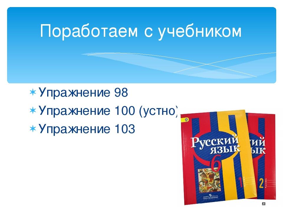 Упражнение 98 Упражнение 100 (устно) Упражнение 103 Поработаем с учебником