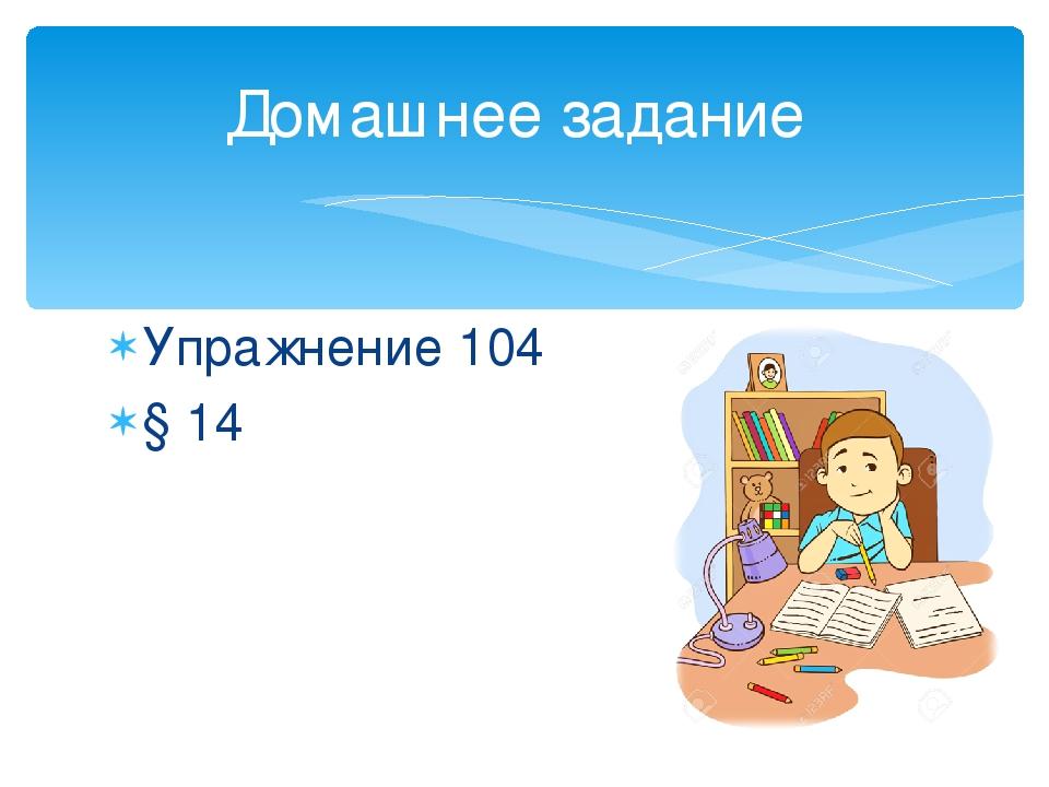 Упражнение 104 § 14 Домашнее задание