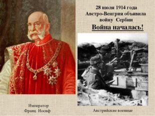 Император Франц Иосиф Австрийские военные 28 июля 1914 года Австро-Венгрия о