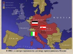 В 1882 г. к австро-германскому договору присоединилась Италия Италия Германи