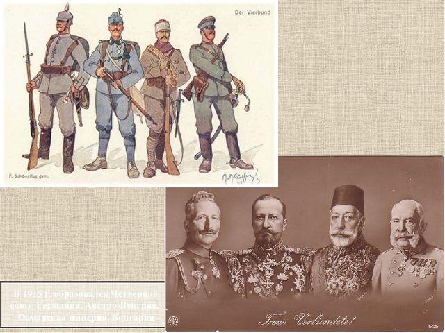 В 1915 г. образовался Четверной союз:Германия,Австро-Венгрия, Османская и...