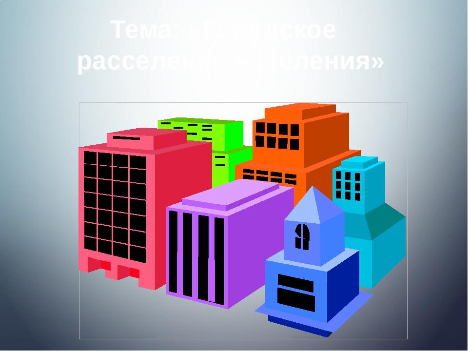 Тема: «Городское расселение населения»