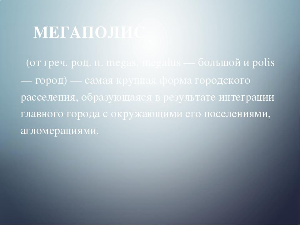 МЕГАПОЛИС (от греч. род. п. megas, megalus — большой и polis — город) — сама...