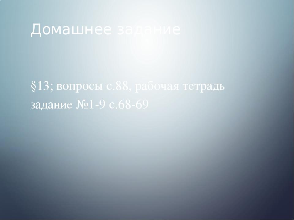 Домашнее задание §13; вопросы с.88, рабочая тетрадь задание №1-9 с.68-69