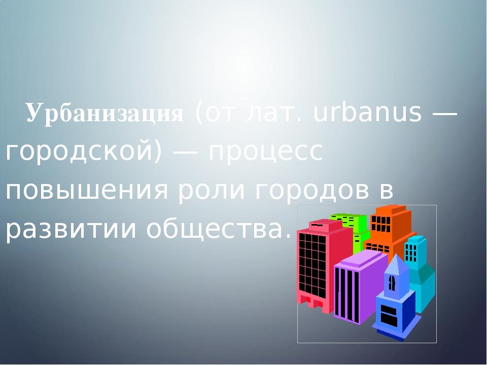 Урбанизация (от лат. urbanus — городской) — процесс повышения роли городов в...