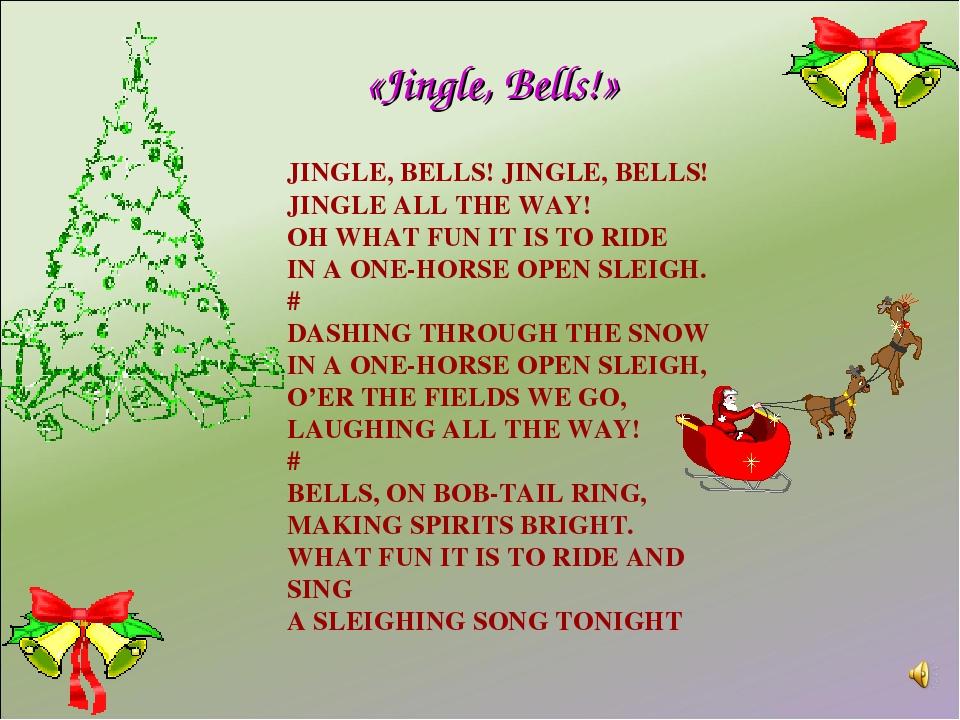 JINGLE, BELLS! JINGLE, BELLS! JINGLE ALL THE WAY! OH WHAT FUN IT IS TO RIDE I...