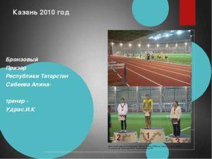 Казань 2010 год Бронзовый Призер Республики Татарстан Сибеева Алина- тренер -