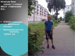 Игнатьев Иван ученик 7 а класса МБОУ «ГИМНАЗИИ №3» ПРИЗЕР олимпиады по физиче