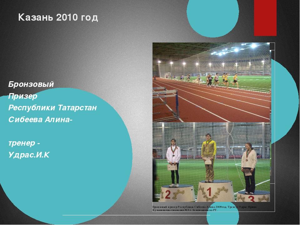 Казань 2010 год Бронзовый Призер Республики Татарстан Сибеева Алина- тренер -...