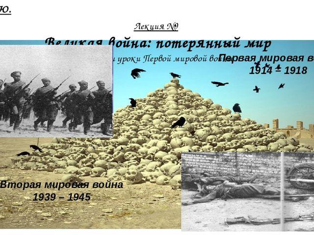 Лекция №9 Великая война: потерянный мир Итоги и уроки Первой мировой войны...