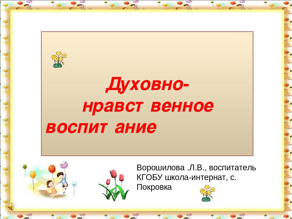 Духовно- нравственное воспитание Ворошилова .Л.В., воспитатель КГОБУ школа-и...