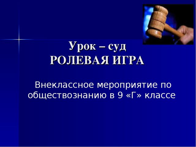 Урок – суд РОЛЕВАЯ ИГРА Внеклассное мероприятие по обществознанию в 9 «Г» кл...