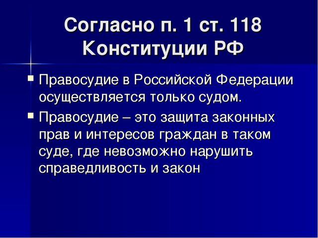 Согласно п. 1 ст. 118 Конституции РФ Правосудие в Российской Федерации осущес...