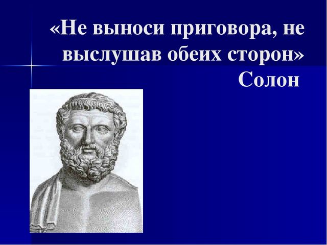 «Не выноси приговора, не выслушав обеих сторон» Солон