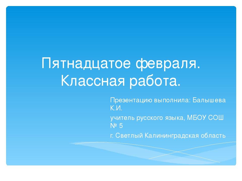 Пятнадцатое февраля. Классная работа. Презентацию выполнила: Балышева К.И. уч...