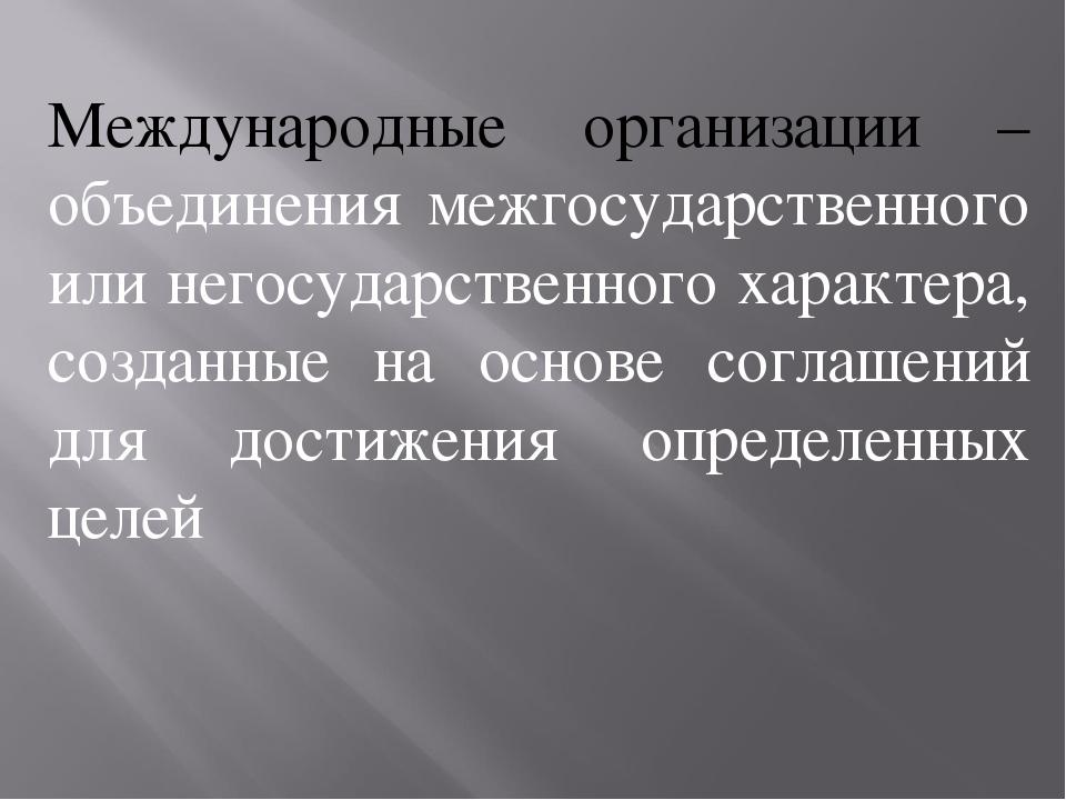 Международные организации – объединения межгосударственного или негосударстве...
