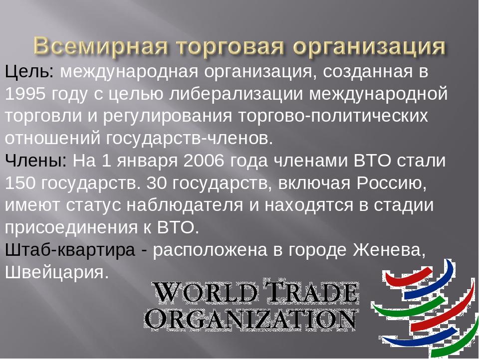 Цель: международная организация, созданная в 1995 году с целью либерализации...