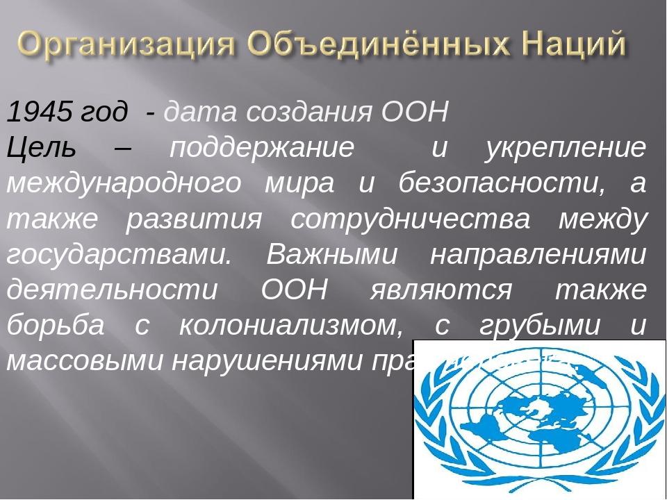 1945 год - дата создания ООН Цель – поддержание и укрепление международного м...