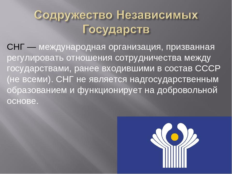 СНГ — международная организация, призванная регулировать отношения сотрудниче...