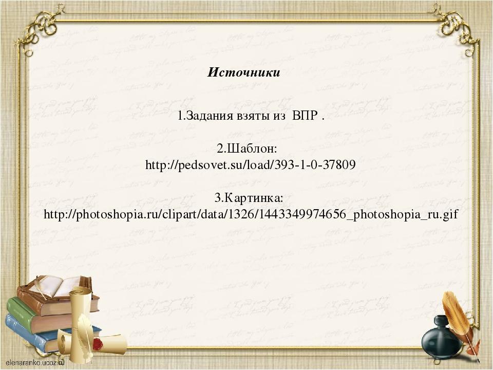 Источники 1.Задания взяты из ВПР . 2.Шаблон: http://pedsovet.su/load/393-1-0-...