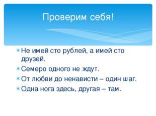 Не имей сто рублей, а имей сто друзей. Семеро одного не ждут. От любви до нен