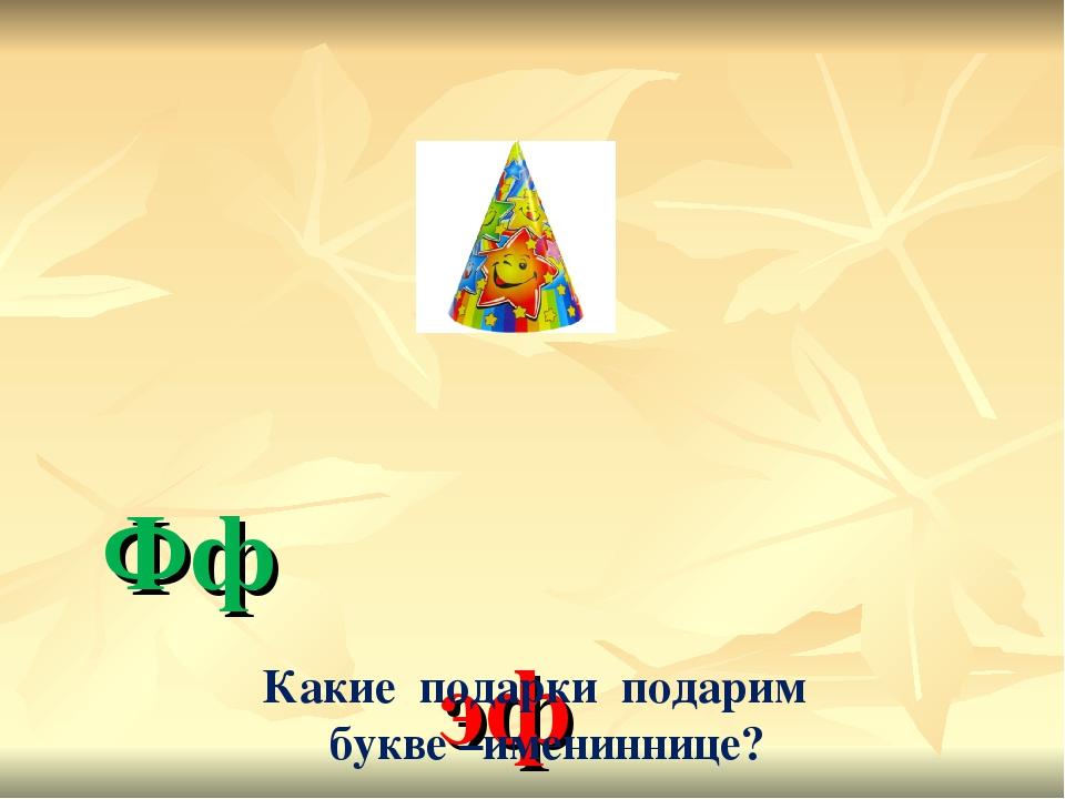 Фф эф Какие подарки подарим букве –имениннице?
