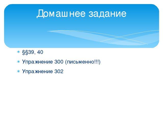 §§39, 40 Упражнение 300 (письменно!!!) Упражнение 302 Домашнее задание