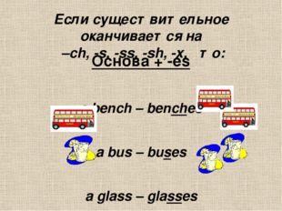 Если существительное оканчивается на  –ch, -s, -ss, -sh, -x,   то: Основа +