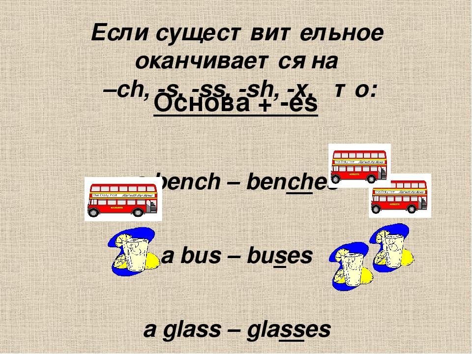 Если существительное оканчивается на  –ch, -s, -ss, -sh, -x,   то: Основа +...